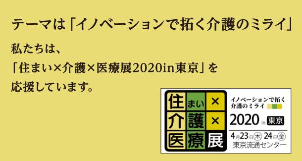 テーマは「イノベーションで拓く介護のミライ」私たちは、 「住まい×介護×医療展2020in東京」を 応援しています。
